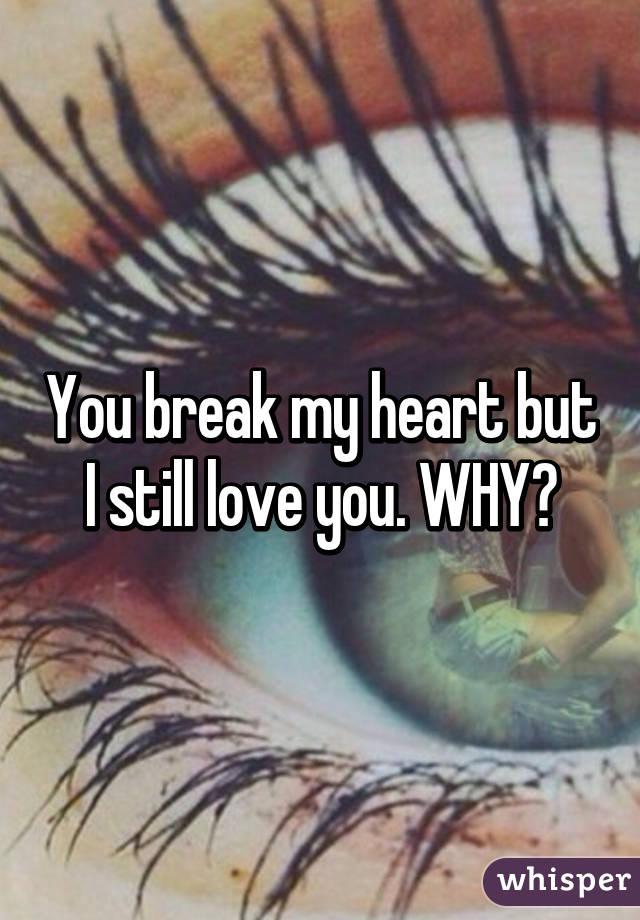 Break My Heart but I Still Love You Why