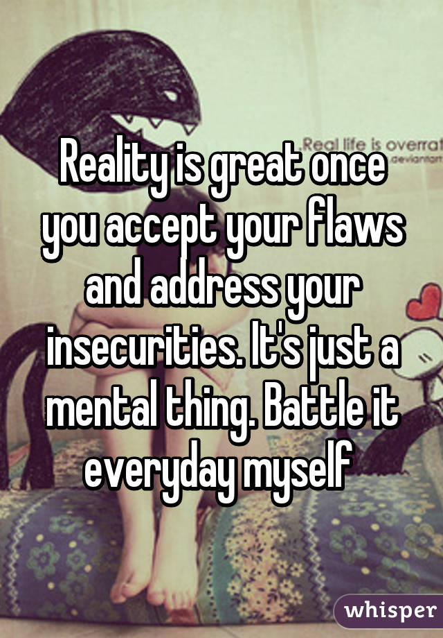 Reality is great once you accept your flaws and address your insecurities. It's just a mental ...