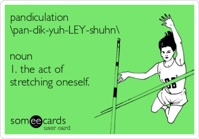 pandiculation \pan-dik-yuh-LEY-shuhn\ noun 1. the act of stretching oneself. | Cry For Help Ecard