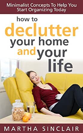 Amazon.com: How To Declutter Your Home And Your Life: Minimalist Concepts To Help You Start ...
