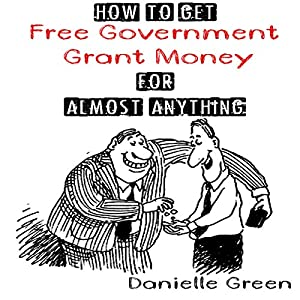 How to Get Free Government Grant Money for Almost Anything Audiobook | Danielle Green | Audible.com