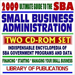 2009 Ultimate Guide to the SBA - Encyclopedia of Small Business Administration Programs and Data ...
