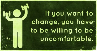 If you want to change, you have to be willing to be uncomfortable | Popular inspirational quotes ...
