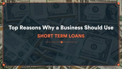 Top Reasons Why a Business Should Use Short Term Loans