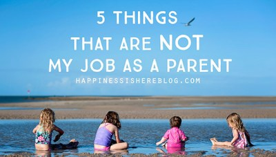5 Things That Are NOT My Job as a Parent | Happiness is here