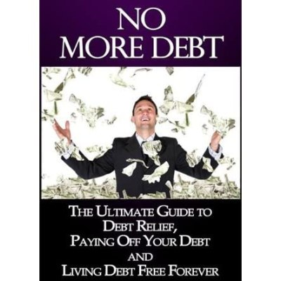 No More Debt: The Ultimate Guide To Debt Relief, Paying Off Your Debts and Living Debt Free ...
