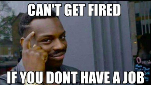Can t Get Fired If You Don t Have a Job   Roll Safe   Know Your Meme