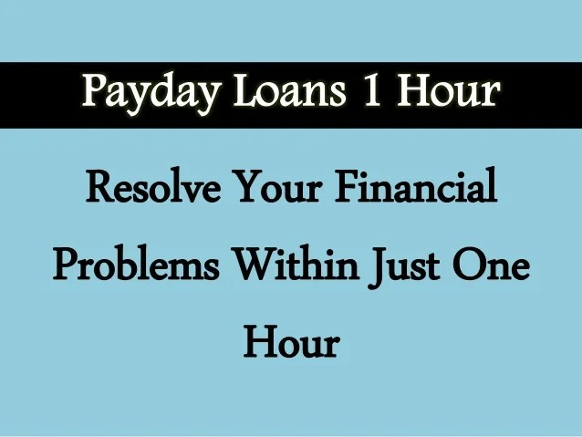 Payday Loans 1 Hour Helps You To Meet Your Short Term Cash Wants