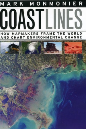 Coast Lines How Mapmakers Frame the World and Chart Environmental Change