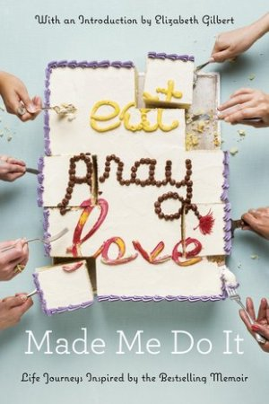 Eat Pray Love Made Me Do It Life Journeys Inspired by the Bestselling Memoir