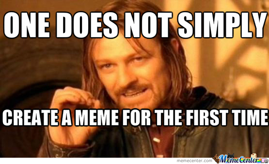 Creating A Meme For The First Time by jaam   Meme Center Creating A Meme For The First Time