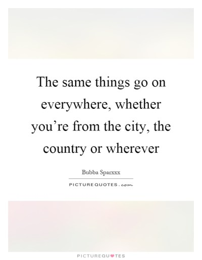 The same things go on everywhere, whether you're from the city,... | Picture Quotes