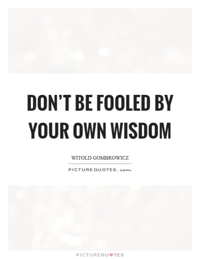 Don't be fooled by your own wisdom | Picture Quotes