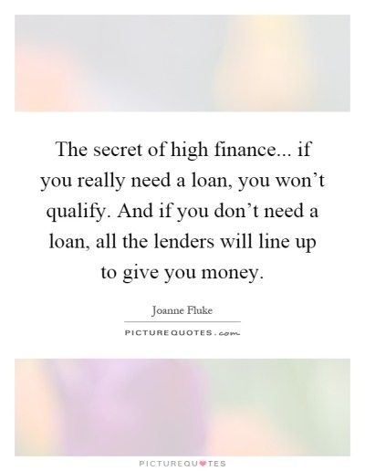 The secret of high finance... if you really need a loan, you won't qualify. And if you don't ...