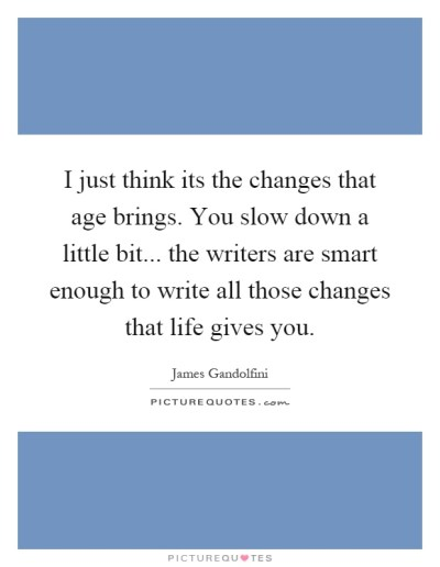 I just think its the changes that age brings. You slow down a... | Picture Quotes