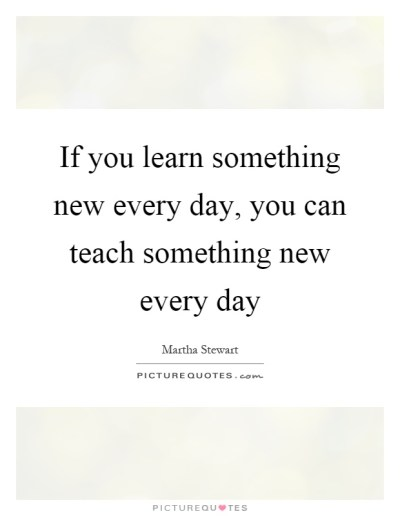 If you learn something new every day, you can teach something...   Picture Quotes