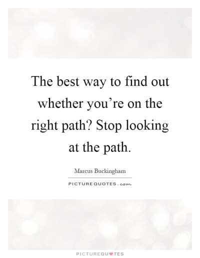 The best way to find out whether you're on the right path?... | Picture Quotes