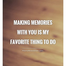 Making Memories With You Is My Favorite Thing to Do Picture Quotes