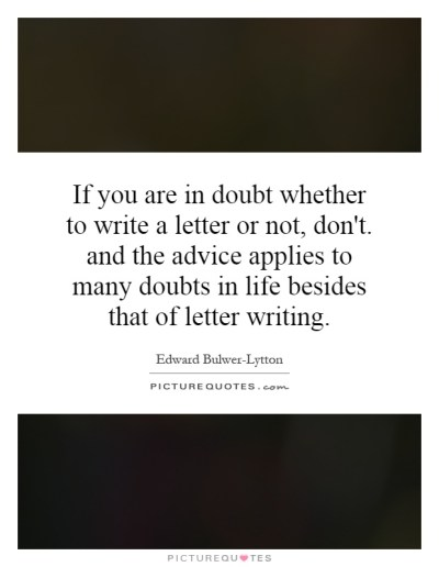 If you are in doubt whether to write a letter or not, don't. and... | Picture Quotes