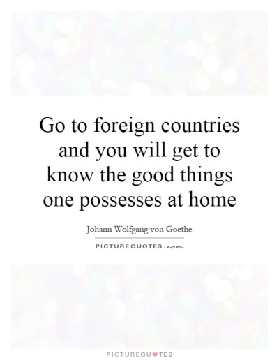 Go to foreign countries and you will get to know the good things... | Picture Quotes