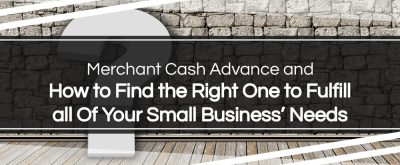 How to Find the Right Merchant Cash Advance to Fulfill all Of Your Small Business' Needs
