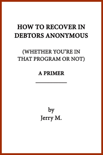How to Recover in Debtors Anonymous (Whether You're in that Program or Not): A Primer eBook by ...