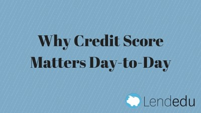 Why Credit Score Matters Day-to-Day - LendEDU