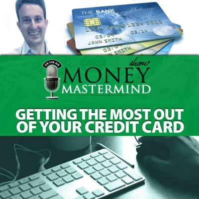 MMS088: Getting The Most Out Of Your Credit Cards - Money Mastermind Show