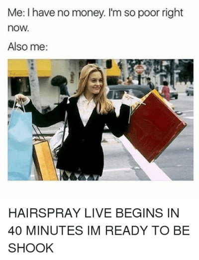 Me I Have No Money I'm So Poor Right nOW Also Me HAIRSPRAY LIVE BEGINS IN 40 MINUTES IM READY TO ...