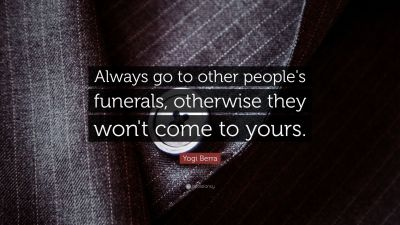 "Yogi Berra Quote: ""Always go to other people's funerals, otherwise they won't come to yours ..."