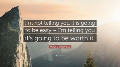 "Arthur L. Williams, Jr. Quote: ""I'm not telling you it is going to be easy – I'm telling you it ..."