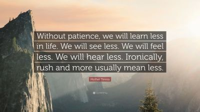 "Mother Teresa Quote: ""Without patience, we will learn less in life. We will see less. We will ..."