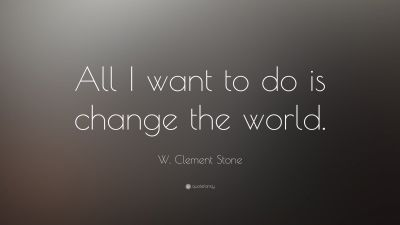 "W. Clement Stone Quote: ""All I want to do is change the world."" (16 wallpapers) - Quotefancy"