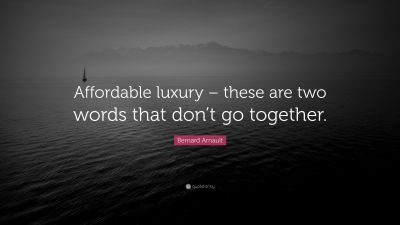 """Bernard Arnault Quote: """"Affordable luxury – these are two words that don't go together."""" (7 ..."""