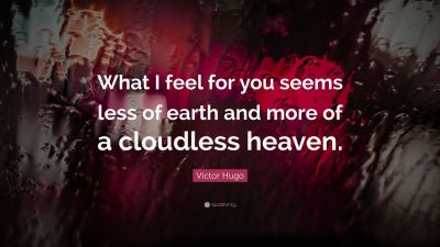 "Victor Hugo Quote: ""What I feel for you seems less of earth and more of a cloudless heaven."" (19 ..."