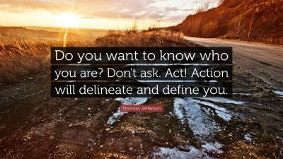 "Thomas Jefferson Quote: ""Do you want to know who you are? Don't ask. Act! Action will delineate ..."