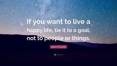 "Albert Einstein Quote: ""If you want to live a happy life, tie it to a goal, not to people or ..."