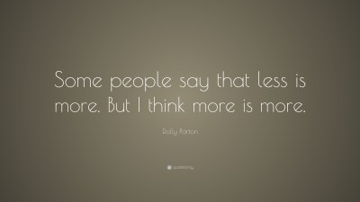 """Dolly Parton Quote: """"Some people say that less is more. But I think more is more."""" (12 ..."""
