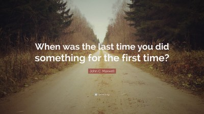 """John C. Maxwell Quote: """"When was the last time you did something for the first time?"""" (12 ..."""