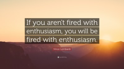 """Vince Lombardi Quote: """"If you aren't fired with enthusiasm, you will be fired with enthusiasm ..."""