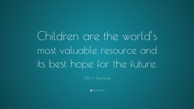 """John F. Kennedy Quote: """"Children are the world's most valuable resource and its best hope for ..."""