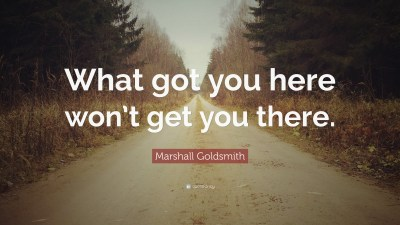 """Marshall Goldsmith Quote: """"What got you here won't get you there."""" (12 wallpapers) - Quotefancy"""