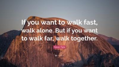 "Ratan Tata Quote: ""If you want to walk fast, walk alone. But if you want to walk far, walk ..."