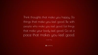 """Louise Hay Quote: """"Think thoughts that make you happy. Do things that make you feel good. Be ..."""