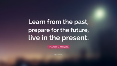 "Thomas S. Monson Quote: ""Learn from the past, prepare for the future, live in the present."" (10 ..."