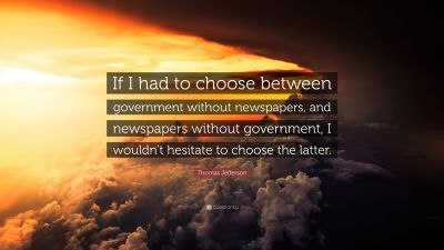 """Thomas Jefferson Quote: """"If I had to choose between government without newspapers, and ..."""