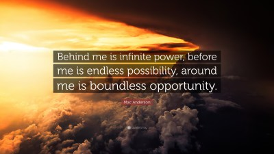 """Mac Anderson Quote: """"Behind me is infinite power, before me is endless possibility, around me is ..."""