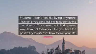 "Santosh Kalwar Quote: ""Student: I don't feel like living anymore. Teacher: If you don't feel ..."