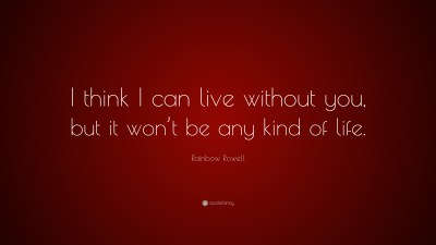"Rainbow Rowell Quote: ""I think I can live without you, but it won't be any kind of life."" (10 ..."