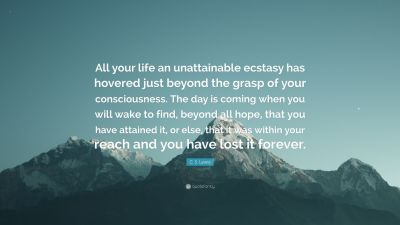 """C. S. Lewis Quote: """"All your life an unattainable ecstasy has hovered just beyond the grasp of ..."""